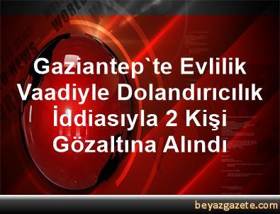 Gaziantep'te Evlilik Vaadiyle Dolandırıcılık İddiasıyla 2 Kişi Gözaltına Alındı