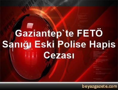 Gaziantep'te FETÖ Sanığı Eski Polise Hapis Cezası