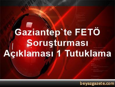Gaziantep'te FETÖ Soruşturması Açıklaması 1 Tutuklama
