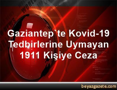 Gaziantep'te Kovid-19 Tedbirlerine Uymayan 1911 Kişiye Ceza