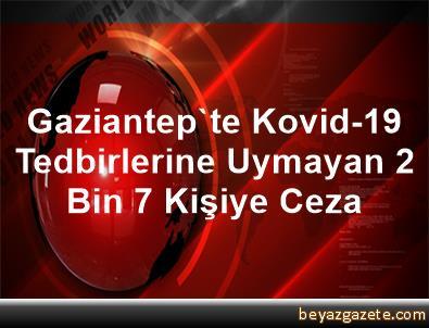 Gaziantep'te Kovid-19 Tedbirlerine Uymayan 2 Bin 7 Kişiye Ceza
