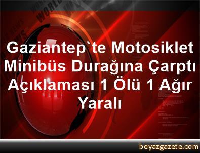Gaziantep'te Motosiklet Minibüs Durağına Çarptı Açıklaması 1 Ölü, 1 Ağır Yaralı