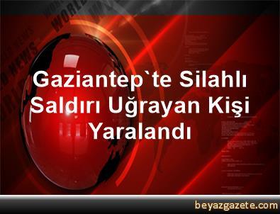 Gaziantep'te Silahlı Saldırı Uğrayan Kişi Yaralandı