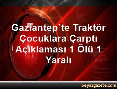Gaziantep'te Traktör Çocuklara Çarptı Açıklaması 1 Ölü, 1 Yaralı