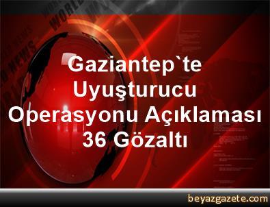 Gaziantep'te Uyuşturucu Operasyonu Açıklaması 36 Gözaltı