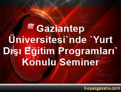 Gaziantep Üniversitesi'nde 'Yurt Dışı Eğitim Programları' Konulu Seminer