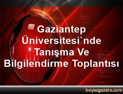 Gaziantep Üniversitesi'nde Tanışma Ve Bilgilendirme Toplantısı