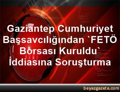 Gaziantep Cumhuriyet Başsavcılığından 'FETÖ Borsası Kuruldu' İddiasına Soruşturma