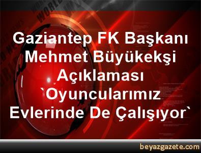 Gaziantep FK Başkanı Mehmet Büyükekşi Açıklaması 'Oyuncularımız Evlerinde De Çalışıyor'