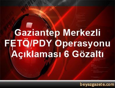 Gaziantep Merkezli FETÖ/PDY Operasyonu Açıklaması 6 Gözaltı
