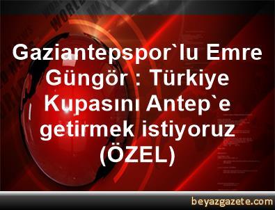 Gaziantepspor'lu Emre Güngör : Türkiye Kupasını Antep'e getirmek istiyoruz (ÖZEL)