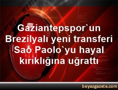 Gaziantepspor'un Brezilyalı yeni transferi Sao Paolo'yu hayal kırıklığına uğrattı