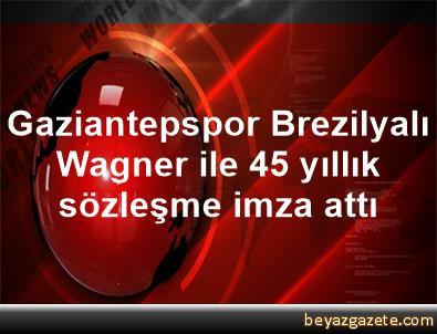 Gaziantepspor, Brezilyalı Wagner ile 4,5 yıllık sözleşme imza attı