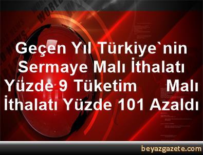 Geçen Yıl Türkiye'nin Sermaye Malı İthalatı Yüzde 9, Tüketim      Malı İthalatı Yüzde 10,1 Azaldı