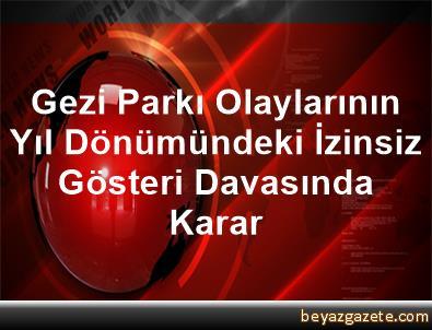 Gezi Parkı Olaylarının Yıl Dönümündeki İzinsiz Gösteri Davasında Karar