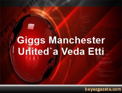 Giggs, Manchester United'a Veda Etti