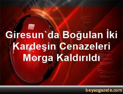 Giresun'da Boğulan İki Kardeşin Cenazeleri Morga Kaldırıldı
