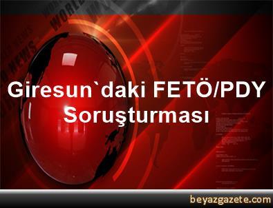 Giresun'daki FETÖ/PDY Soruşturması