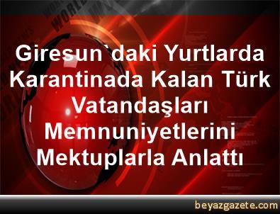 Giresun'daki Yurtlarda Karantinada Kalan Türk Vatandaşları Memnuniyetlerini Mektuplarla Anlattı