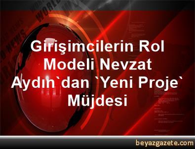 Girişimcilerin Rol Modeli Nevzat Aydın'dan 'Yeni Proje' Müjdesi