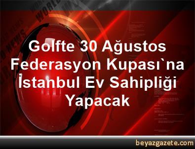 Golfte 30 Ağustos Federasyon Kupası'na İstanbul Ev Sahipliği Yapacak