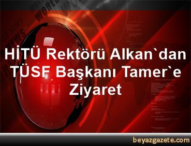 HİTÜ Rektörü Alkan'dan TÜSF Başkanı Tamer'e Ziyaret