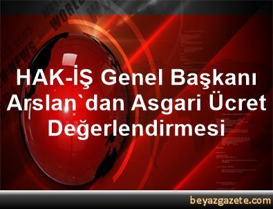 HAK-İŞ Genel Başkanı Arslan'dan Asgari Ücret Değerlendirmesi