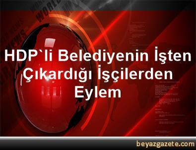 HDP'li Belediyenin İşten Çıkardığı İşçilerden Eylem
