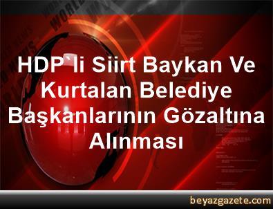 HDP'li Siirt, Baykan Ve Kurtalan Belediye Başkanlarının Gözaltına Alınması