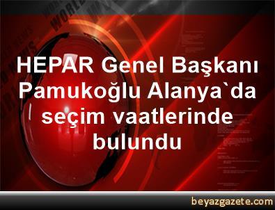 HEPAR Genel Başkanı Pamukoğlu, Alanya'da seçim vaatlerinde bulundu