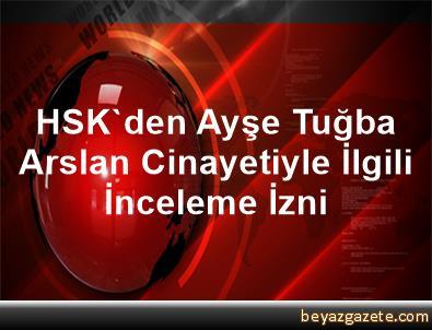 HSK'den, Ayşe Tuğba Arslan Cinayetiyle İlgili İnceleme İzni