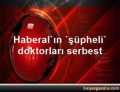 Haberal'ın 'şüpheli' doktorları serbest