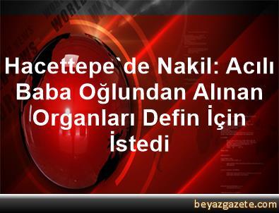Hacettepe'de Nakil: Acılı Baba, Oğlundan Alınan Organları Defin İçin İstedi