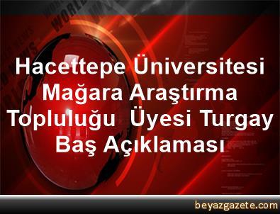Hacettepe Üniversitesi Mağara Araştırma Topluluğu  Üyesi Turgay Baş Açıklaması
