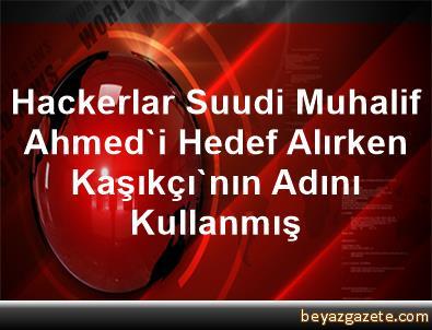 Hackerlar Suudi Muhalif Ahmed'i Hedef Alırken Kaşıkçı'nın Adını Kullanmış
