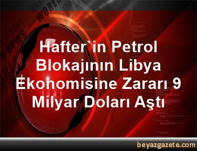 Hafter'in Petrol Blokajının Libya Ekonomisine Zararı 9 Milyar Doları Aştı