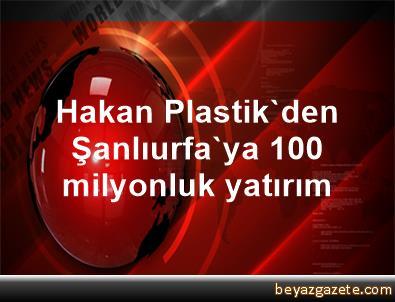Hakan Plastik'den Şanlıurfa'ya 100 milyonluk yatırım