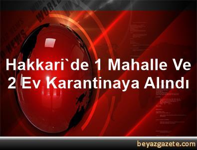 Hakkari'de 1 Mahalle Ve 2 Ev Karantinaya Alındı