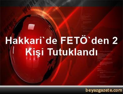 Hakkari'de FETÖ'den 2 Kişi Tutuklandı