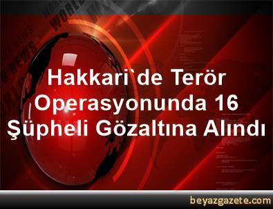 Hakkari'de Terör Operasyonunda 16 Şüpheli Gözaltına Alındı