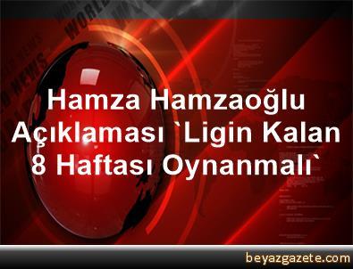Hamza Hamzaoğlu Açıklaması 'Ligin Kalan 8 Haftası Oynanmalı'