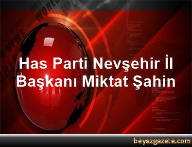 Has Parti Nevşehir İl Başkanı Miktat Şahin
