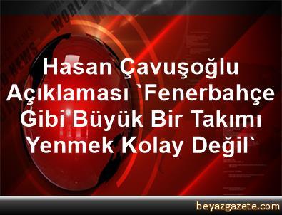 Hasan Çavuşoğlu Açıklaması 'Fenerbahçe Gibi Büyük Bir Takımı Yenmek Kolay Değil'