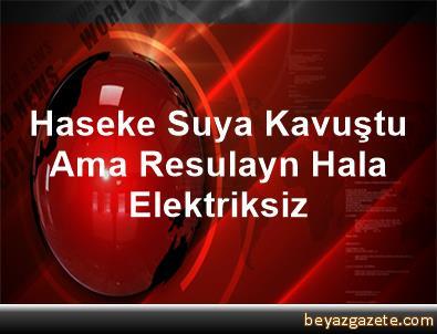 Haseke Suya Kavuştu Ama Resulayn Hala Elektriksiz