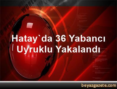 Hatay'da 36 Yabancı Uyruklu Yakalandı