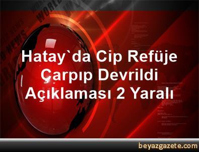 Hatay'da Cip Refüje Çarpıp Devrildi Açıklaması 2 Yaralı