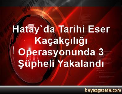 Hatay'da Tarihi Eser Kaçakçılığı Operasyonunda 3 Şüpheli Yakalandı