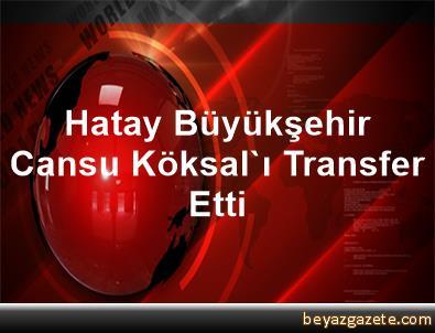 Hatay Büyükşehir, Cansu Köksal'ı Transfer Etti