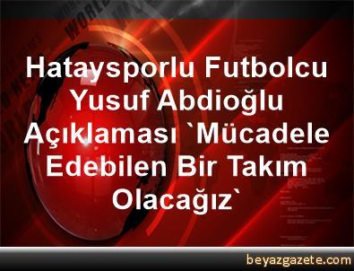 Hataysporlu Futbolcu Yusuf Abdioğlu Açıklaması 'Mücadele Edebilen Bir Takım Olacağız'