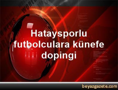 Hataysporlu futbolculara künefe dopingi